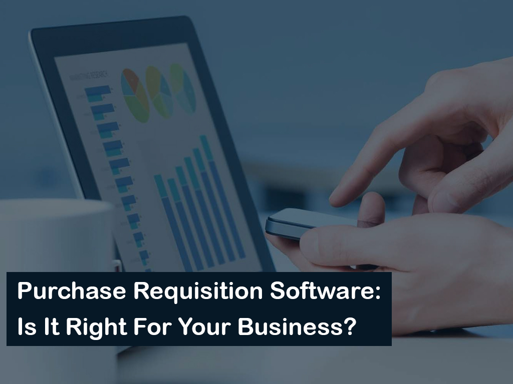 Purchase Requisition Software: Is It Right For Your Business?